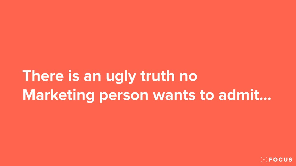 There is an ugly truth no Marketing person want...