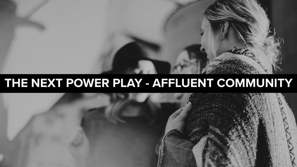 THE NEXT POWER PLAY - AFFLUENT COMMUNITY