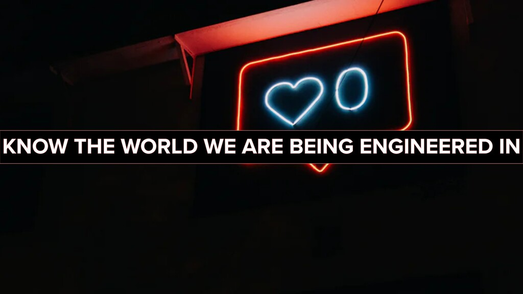 KNOW THE WORLD WE ARE BEING ENGINEERED IN
