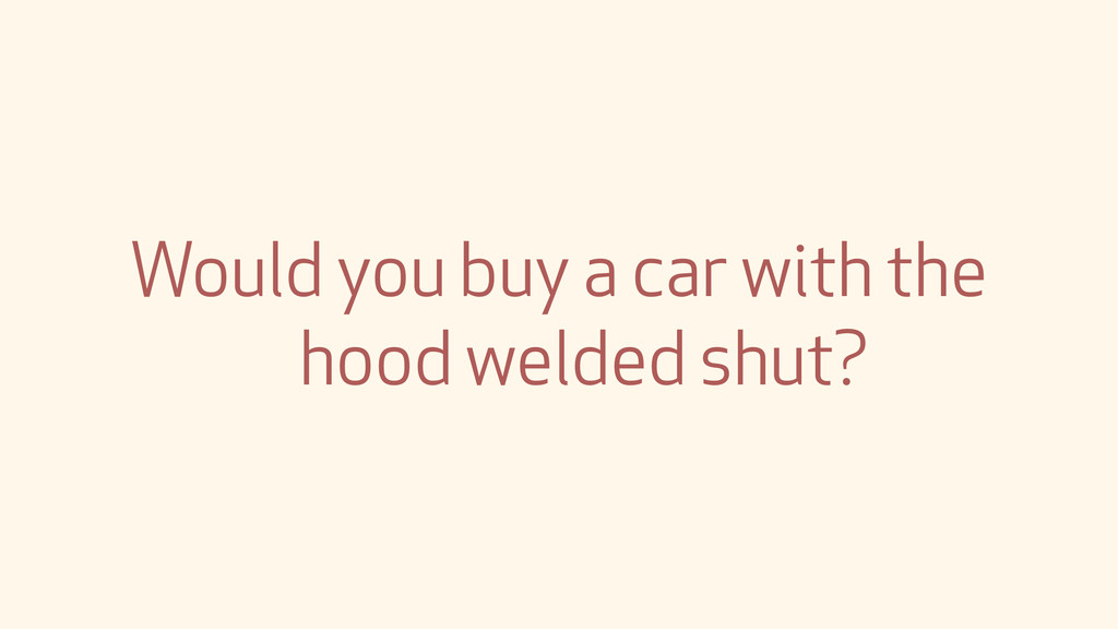 Would you buy a car with the hood welded shut?