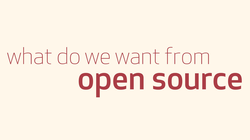 what do we want from open source