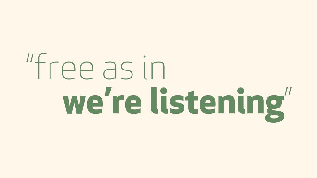 """free as in we're listening"""