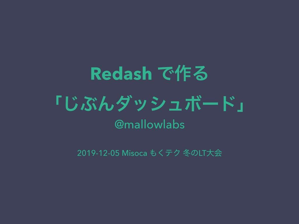 Redash Ͱ࡞Δ ʮ͡ͿΜμογϡϘʔυʯ @mallowlabs 2019-12-05...