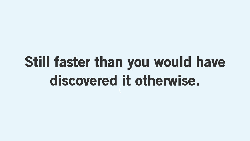 ( Still faster than you would have discovered i...