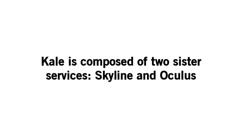 Kale is composed of two sister services: Skylin...