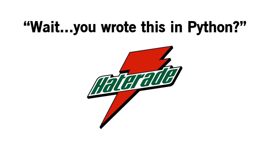 """Wait...you wrote this in Python?"""
