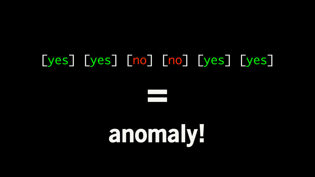 [yes] [yes] [no] [no] [yes] [yes] = anomaly!