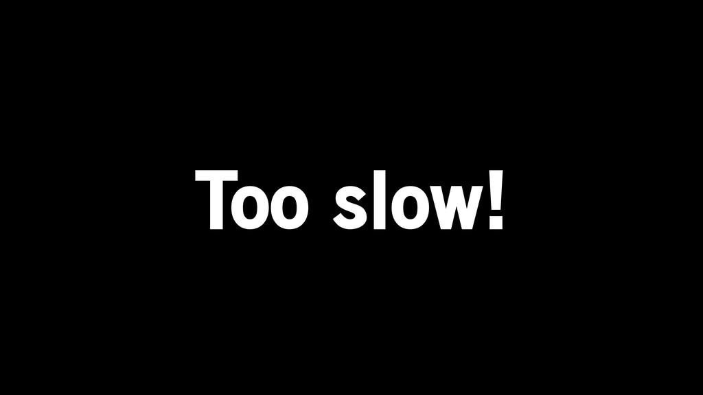 Too slow!