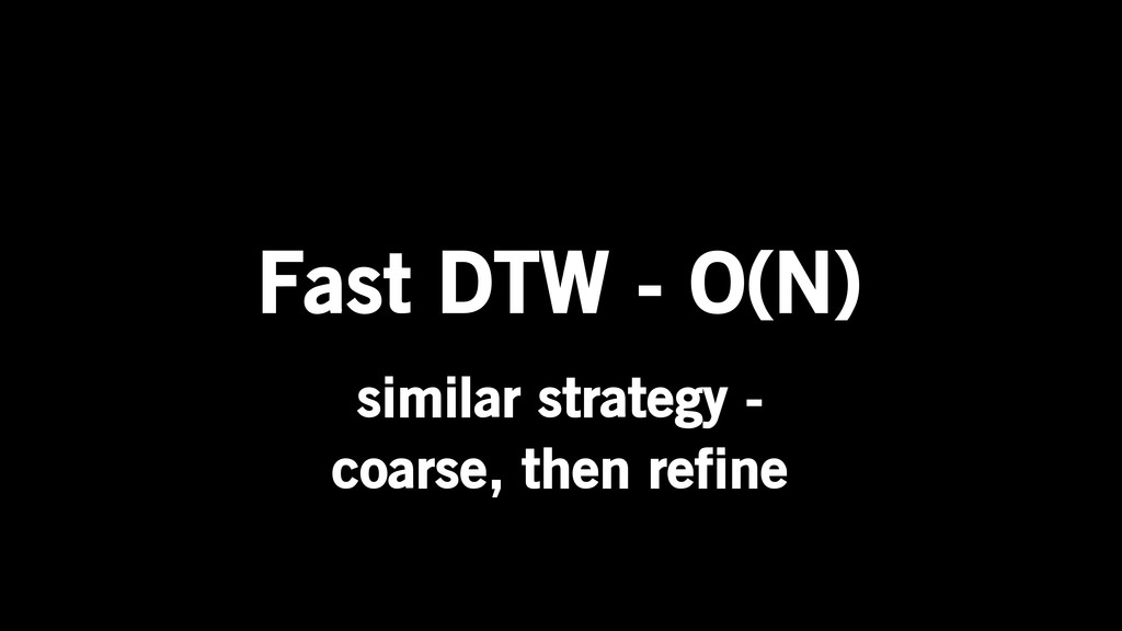 Fast DTW - O(N) similar strategy - coarse, then...