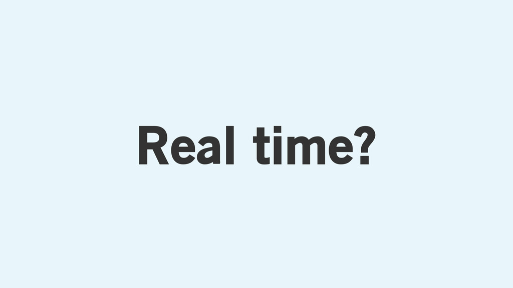 Real time?