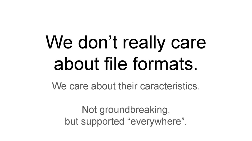 We don't really care about file formats. We car...
