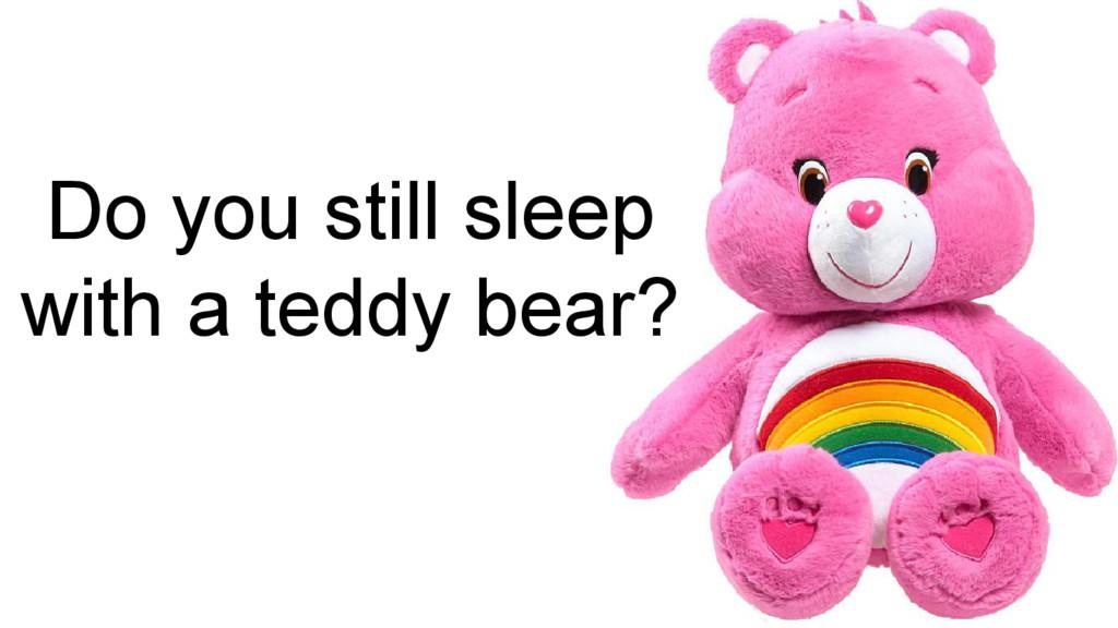 Do you still sleep with a teddy bear?