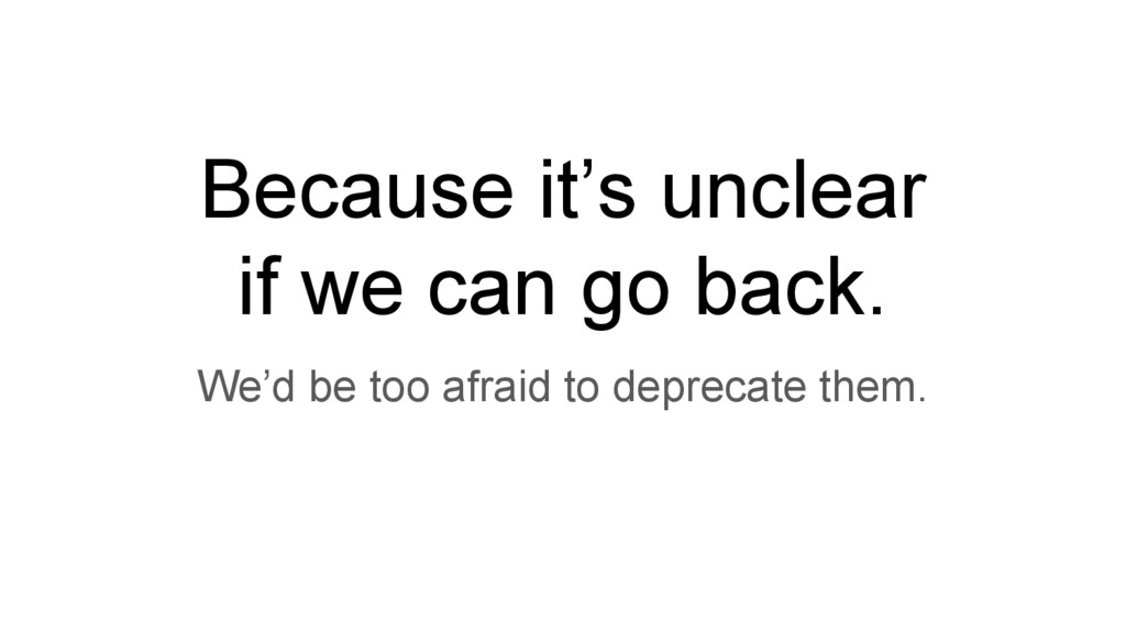 Because it's unclear if we can go back. We'd be...