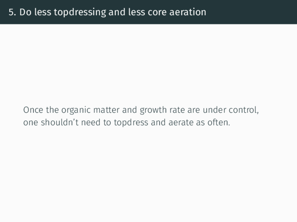 5. Do less topdressing and less core aeration O...