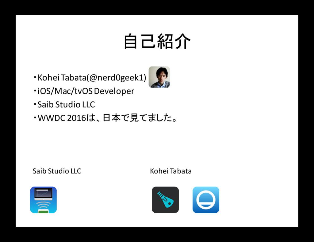 自己紹介 ・Kohei Tabata(@nerd0geek1) ・iOS/Mac/tvOS D...