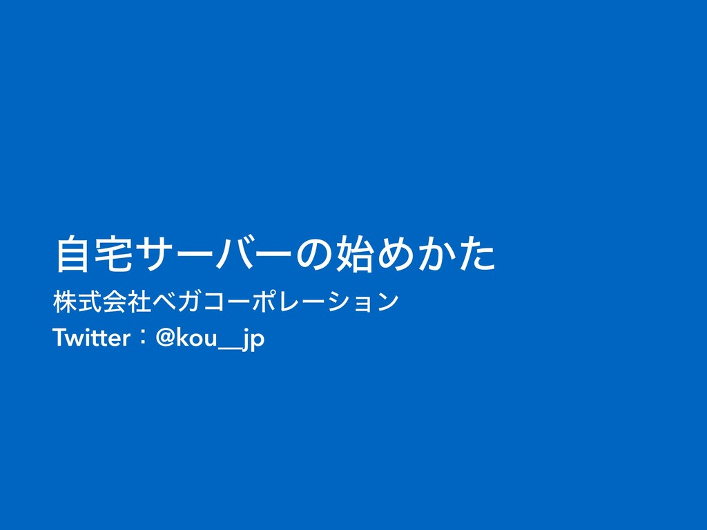 ࣗαʔόʔͷΊ͔ͨ גࣜձࣾϕΨίʔϙϨʔγϣϯ Twitterɿ@kou__jp