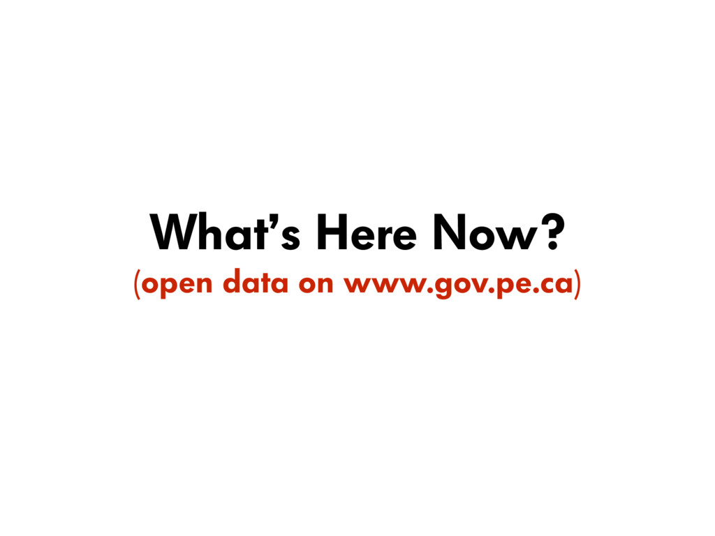 What's Here Now? (open data on www.gov.pe.ca)
