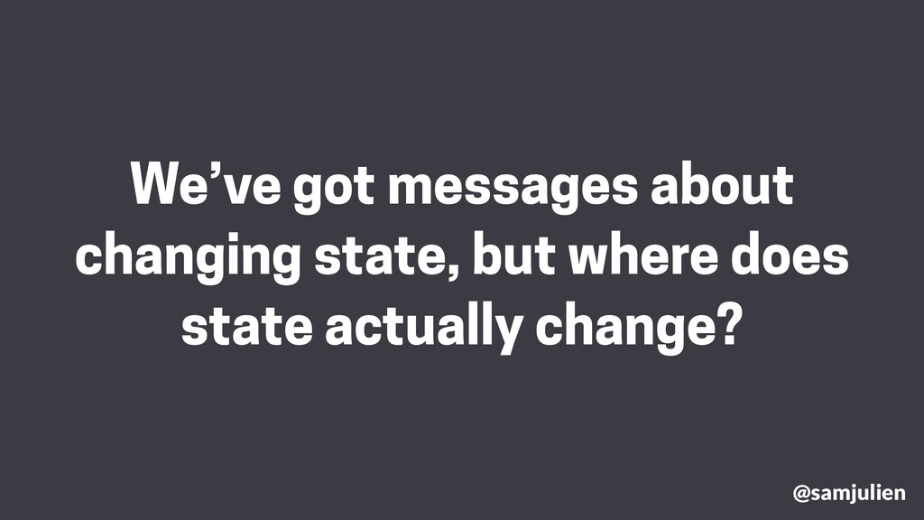 We've got messages about changing state, but wh...
