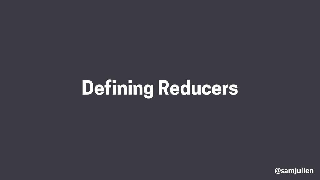 Defining Reducers @samjulien