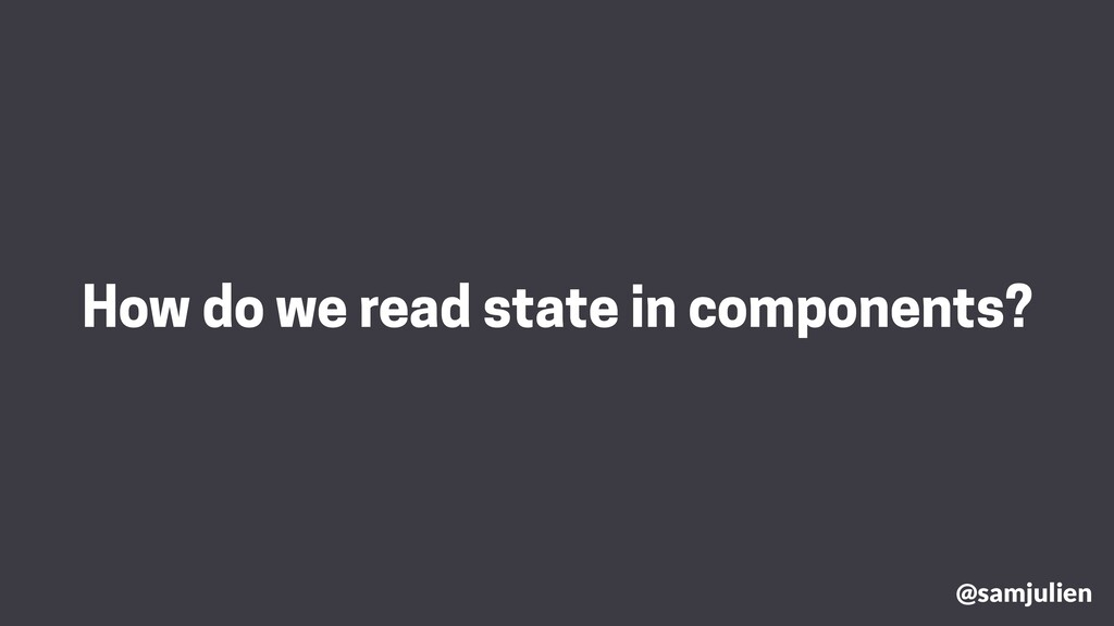 How do we read state in components? @samjulien