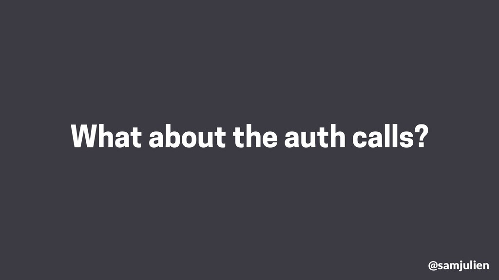 What about the auth calls? @samjulien