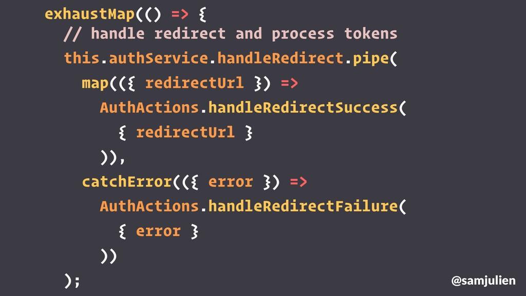 exhaustMap(() => { @samjulien // handle redirec...