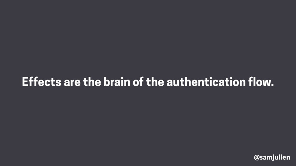 Effects are the brain of the authentication flo...