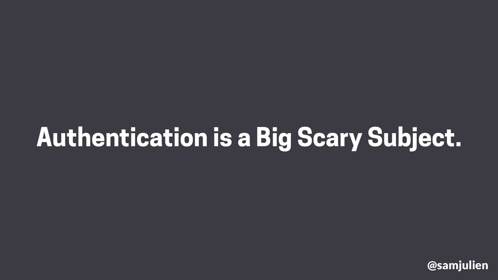 Authentication is a Big Scary Subject. @samjuli...