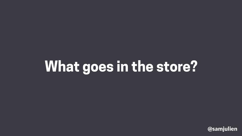 What goes in the store? @samjulien