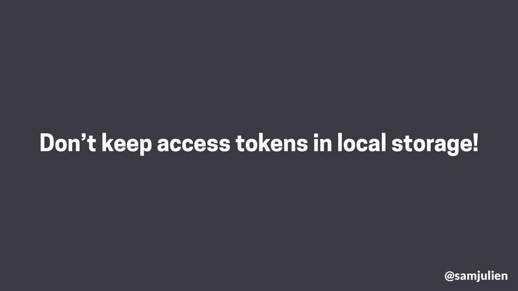 Don't keep access tokens in local storage! @sam...