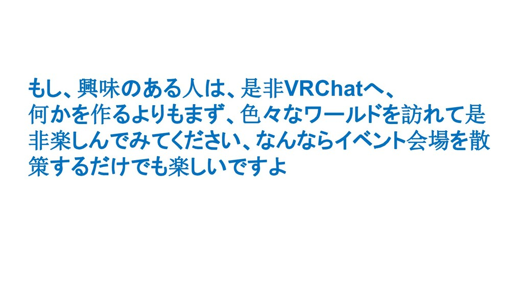 もし、興味のある人は、是非VRChatへ、 何かを作るよりもまず、色々なワールドを訪れて是 非...