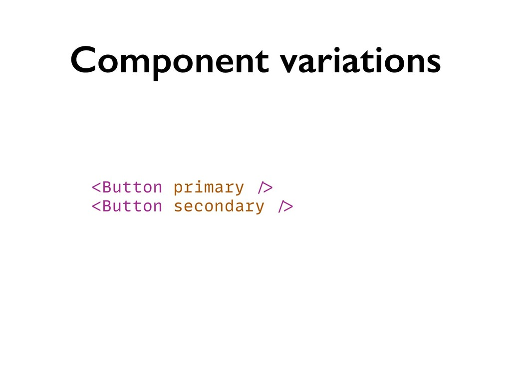Component variations <Button primary /> <Button...