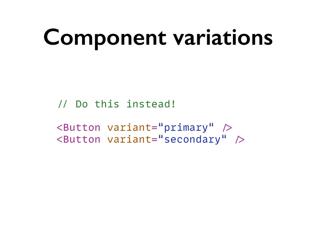 Component variations // Do this instead! <Butto...