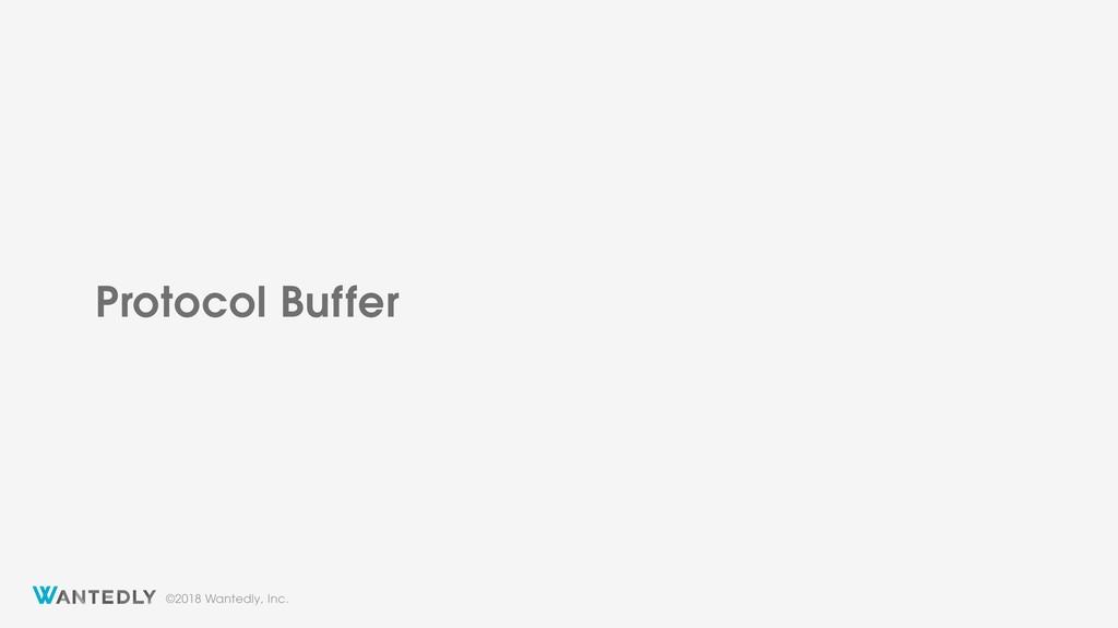 ©2018 Wantedly, Inc. Protocol Buffer