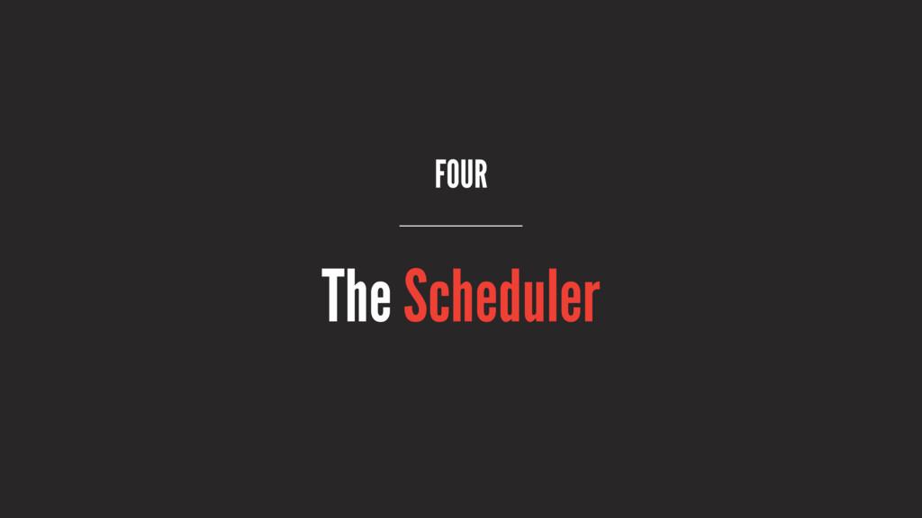 FOUR The Scheduler