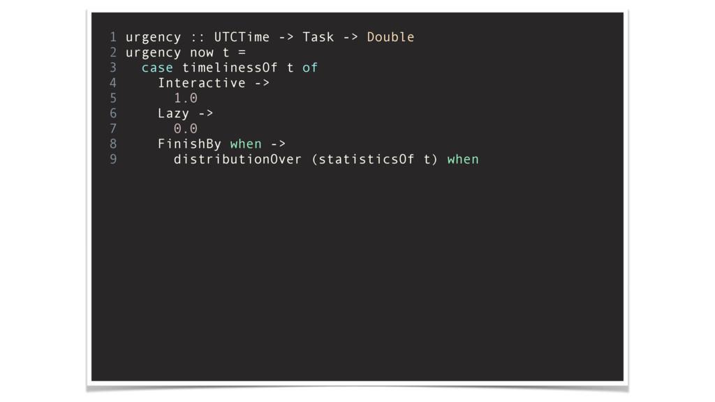 1 urgency :: UTCTime -> Task -> Double 2 urgenc...