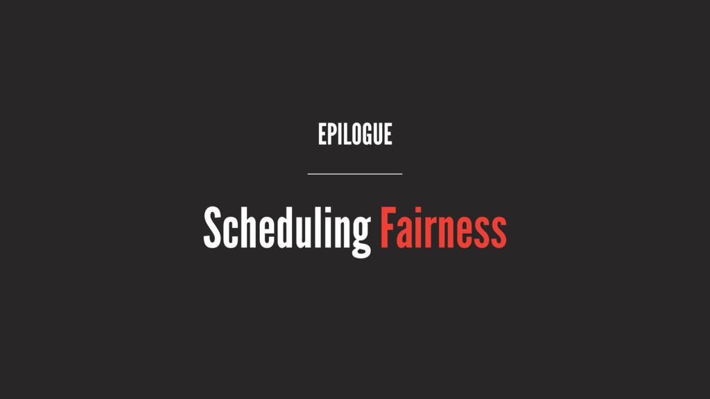 EPILOGUE Scheduling Fairness