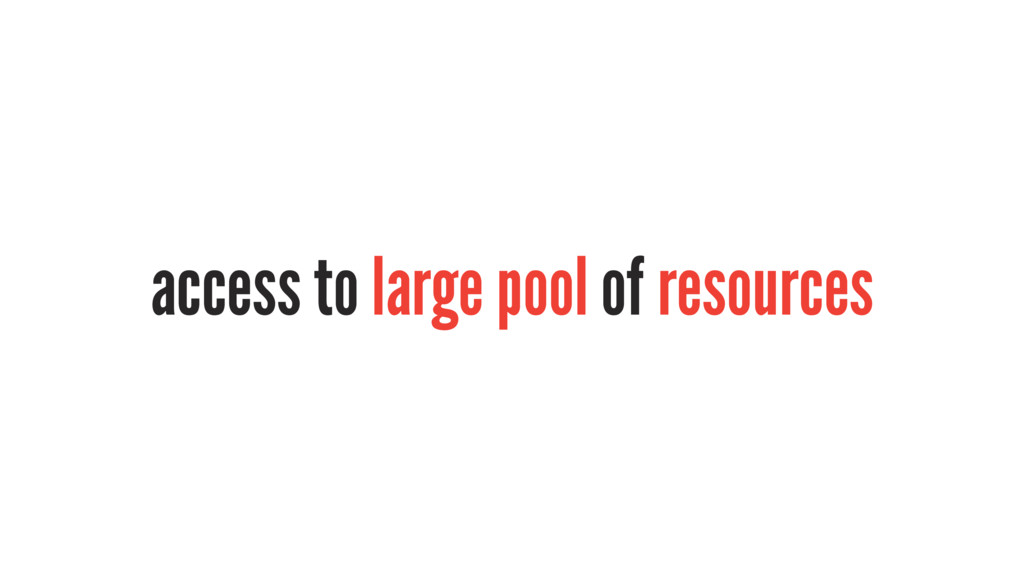 access to large pool of resources
