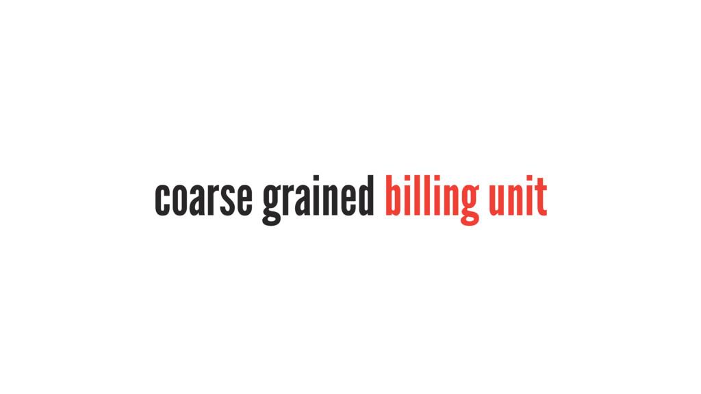 coarse grained billing unit