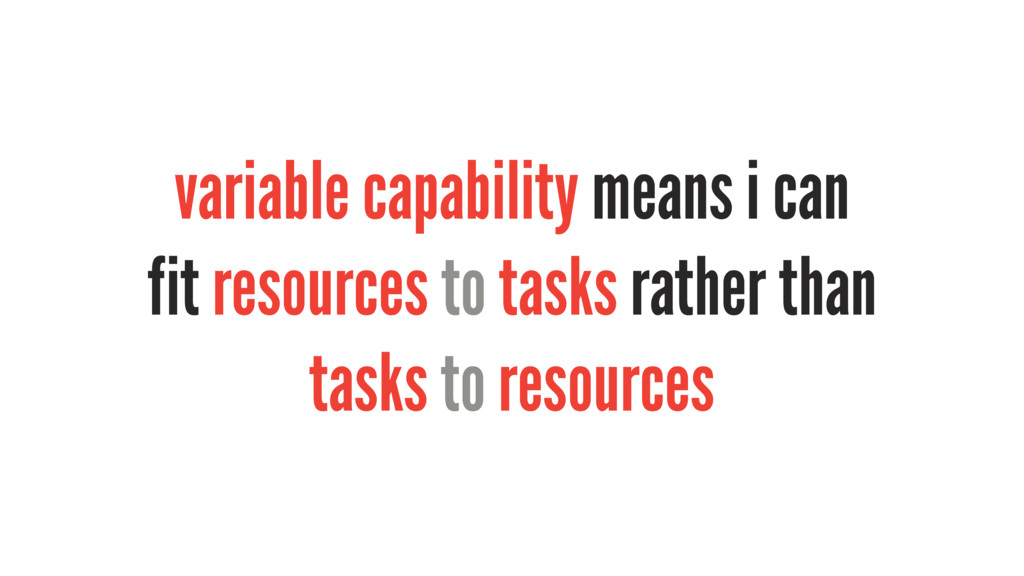 variable capability means i can fit resources t...