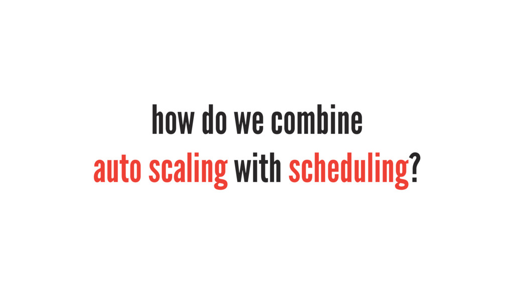 how do we combine auto scaling with scheduling?