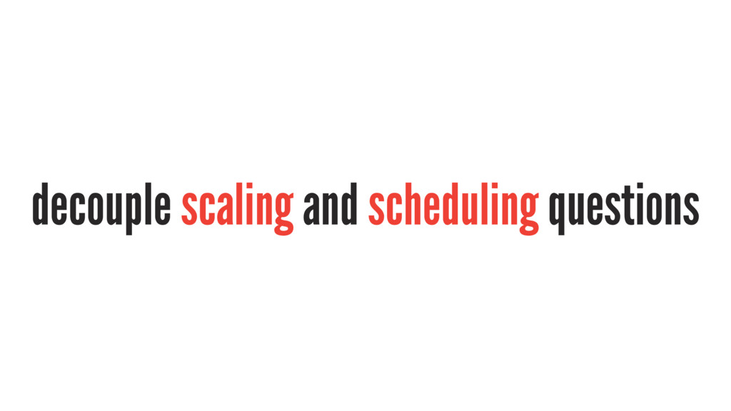 decouple scaling and scheduling questions