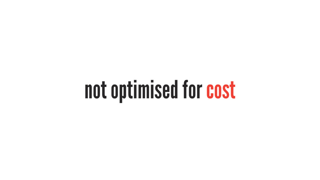 not optimised for cost