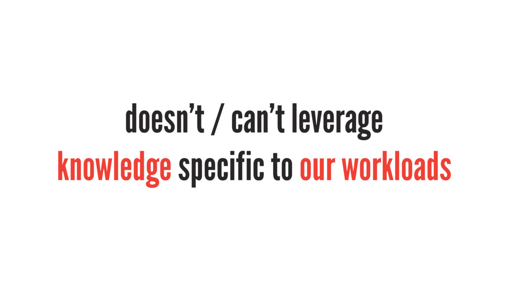 doesn't / can't leverage knowledge specific to ...
