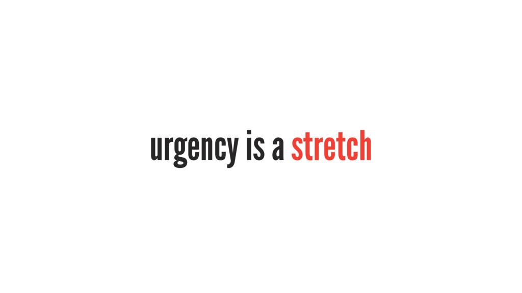 urgency is a stretch