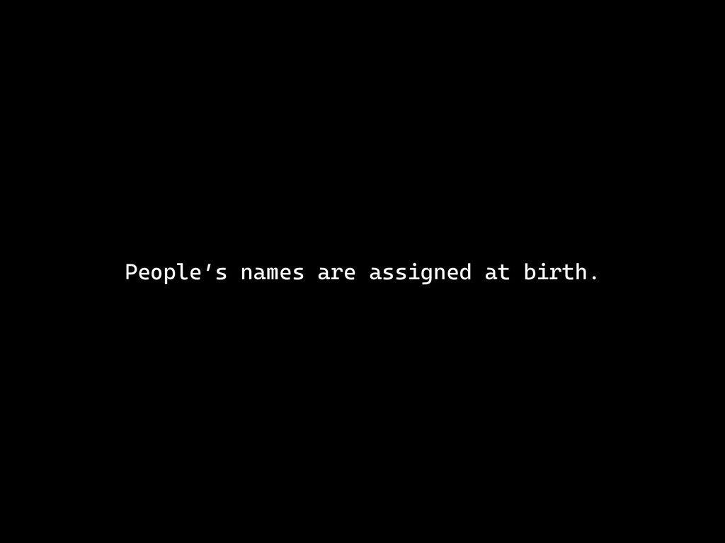 People's names are assigned at birth.