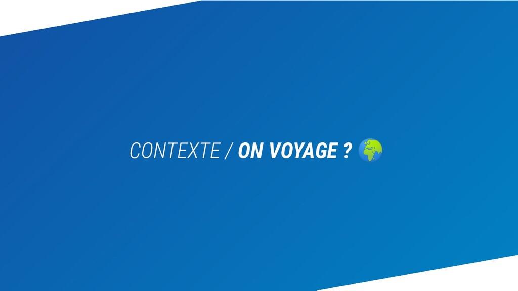 CONTEXTE / ON VOYAGE ? 🌍