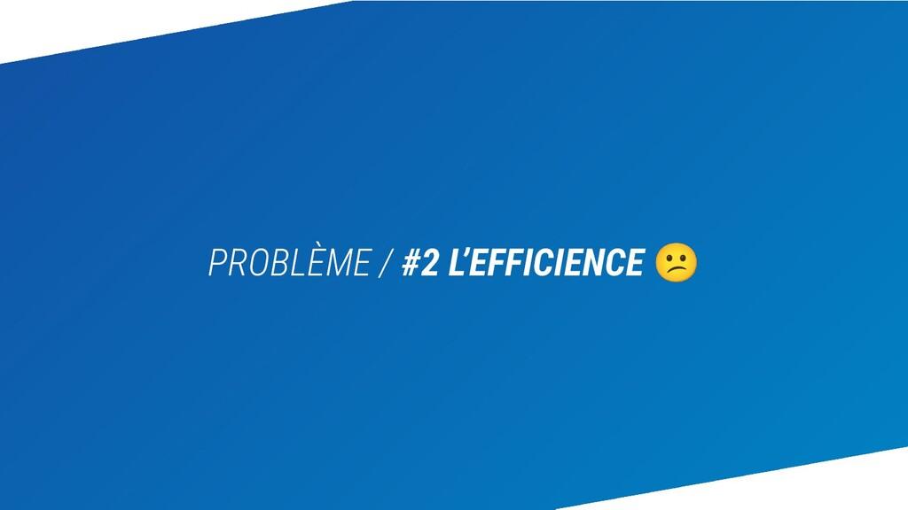 PROBLÈME / #2 L'EFFICIENCE 😕