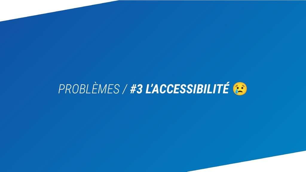 PROBLÈMES / #3 L'ACCESSIBILITÉ 😢
