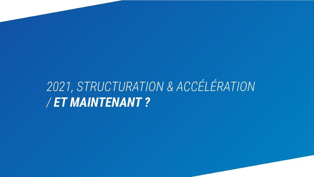 2021, STRUCTURATION & ACCÉLÉRATION / ET MAINTEN...
